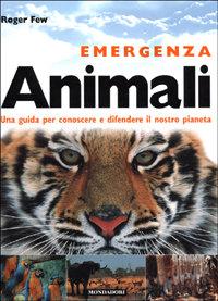 Emergenza Animali. Una guida per conoscere e difendere il nostro pianeta.: Few,Roger.