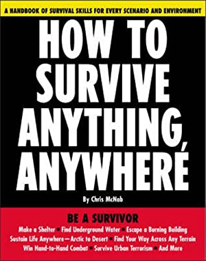 How to Survive Anything, Anywhere. A Handbook of Survival Skills for Every Scenario and Environment...