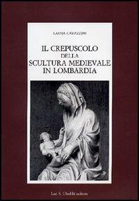 Il crepuscolo della scultura medievale in Lombardia.: Cavazzini,Laura.