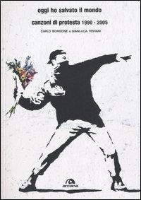 Oggi ho salvato il mondo. Canzoni di protesta 1990-2005.: Bordone,Carlo. Testani,Gianluca.