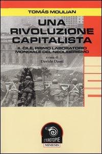 Una rivoluzione capitalista. Il Cile, primo laboratorio del neoliberismo.: Moulian,Tomas.