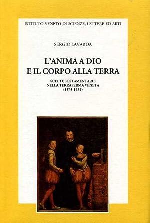 L'Anima a Dio e il corpo alla terra. Scelte testamentarie nella Terraferma veneta (1575-1631)....