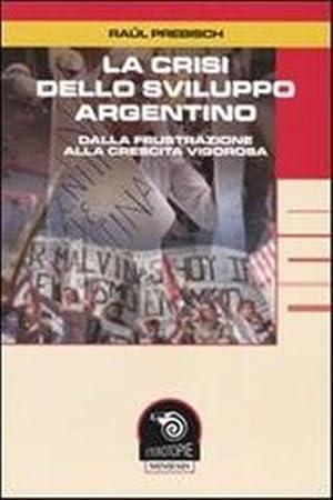 La crisi dello sviluppo argentino. Dalla frustrazione alla crescita vigorosa.: Prebisch,Raul.