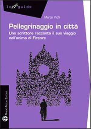 Pellegrinaggio in città. Uno scrittore racconta il suo viaggio nell'anima di Firenze.: ...