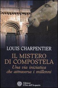 Il mistero di Compostella. Una via iniziatica che attraversa i millenni.: Charpentier,Lous.