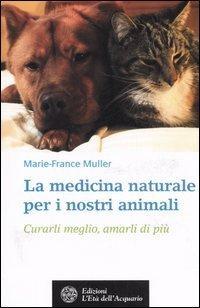 La medicina naturale per i nostri animali. Curarli meglio, amarli di più.: Muller,...