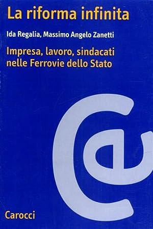 La riforma infinita. Impresa, lavoro, sindacati nelle Ferrovie dello Stato.: Regalia,Ida. Zanetti,...