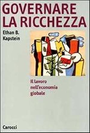 Governare la ricchezza. Il lavoro nell'economia globale.: Kapstein,Ethan B.