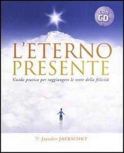 L' eterno presente. Guida pratica per raggiungere le vette della felicità. Con CD Audio...