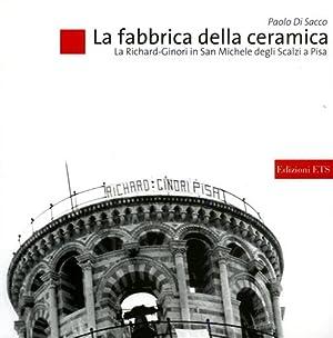 La fabbrica della ceramica. La Richard-Ginori in San Michele degli Scalzi a Pisa.: Di Sacco,Paolo.