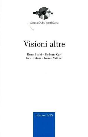 Visioni altre.: Bodei,Remo. Curi,Umberto. Testoni,Ines. Vattimo,Gianni.