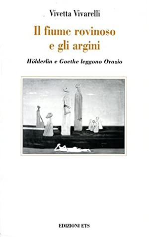 Il fiume rovinoso e gli argini. Hölderlin e Goethe leggono Orazio.: Vivarelli,Vivetta.