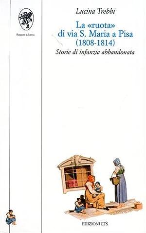 """""""La """"Ruota"""" di via S. Maria a Pisa (1808-1814). Storie di infanzia abbandonata. &..."""
