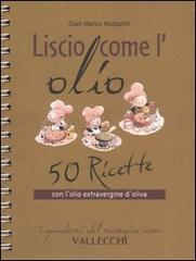 Liscio come l'olio. 50 ricette con l'olio extravergine d'oliva.: Mazzanti,G.Marco.