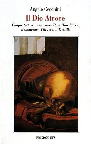 Il Dio Atroce. Cinque letture americane: Poe, Hawthorne, Hemingway, Fitzgerald, Melville.: Cecchini...