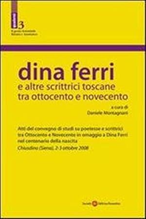 Dina Ferri e altre scrittrici toscane tra Ottocento e Novecento.: Atti del Convegno.