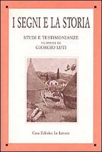 I segni e la storia. Studi e testimonianze in onore di Giorgio Luti.: Baldacci,L. Martelli,M. ...