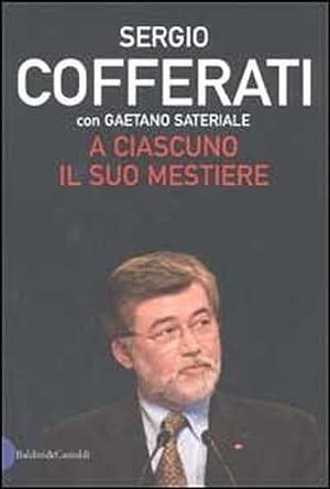 A ciascuno il suo mestiere. Lavoro, sindacato e politica nell'Italia che cambia.: Cofferati,...