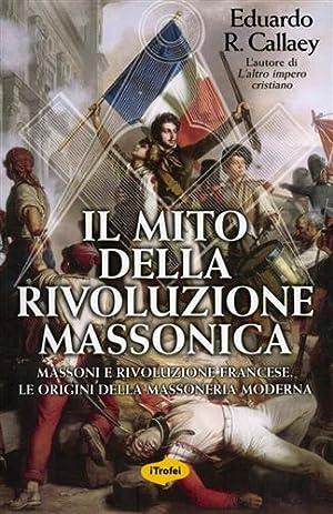 Il mito della rivoluzione massonica. Massoni e: Callaey,Eduardo R.