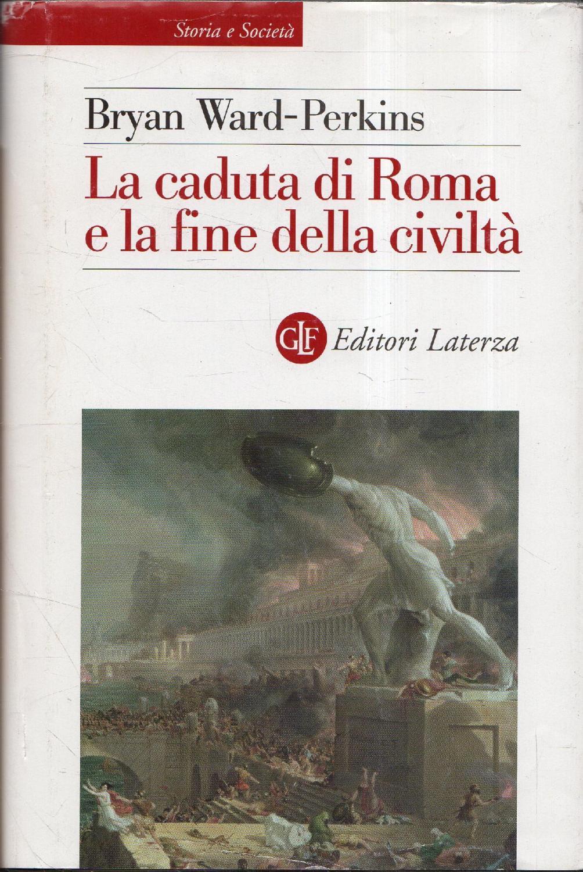 La caduta di Roma e la fine della civiltà - Ward-Perkins, Bryan; Carpitella, Mario