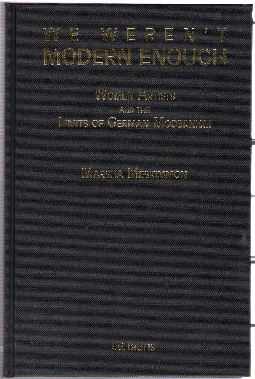 We Weren't Modern Enough : Women Artists and the Limits of German Modernism - Meskimmon, Marsha