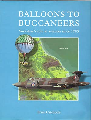 Balloons to Buccaneers : Yorkshire's Role in Aviation Since 1785: Catchpole, Brian