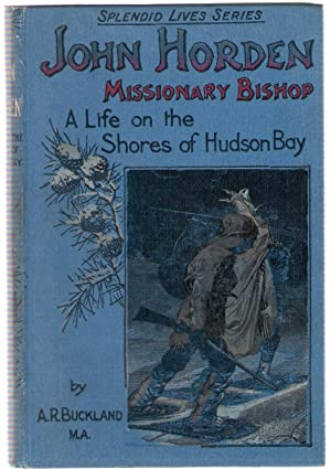 John Horden Missionary Bishop : A Life on the Shores of Hudson's Bay: Buckland, A.R.