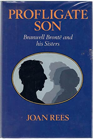 Profligate Son : Branwell Brontë and His Sister: Rees, Joan