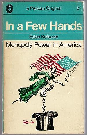 In a Few Hands : Monopoly Power: Kefauver, Estes