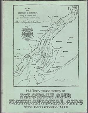 Hull Trinity House History of Pilotage and Navigational Aids of the River Humber (1512-1908): ...