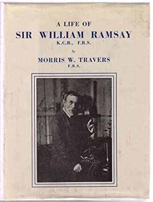 A Life of Sir William Ramsay K.C.B., F.R.S.: Travers, Morris W.