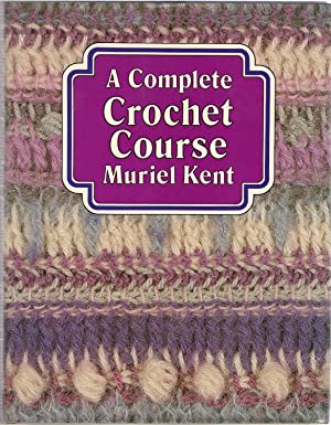 A Complete Crochet Course: Kent, Muriel