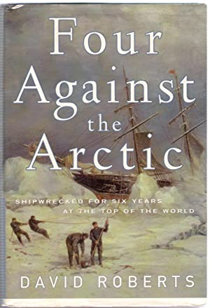 Four Against the Arctic : Shipwrecked for Six Years at the Top of the World: Roberts, David