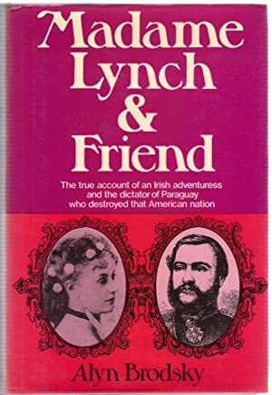 Madame Lynch & Friend : The True Account of an Irish Adventuress and the Dictator of Paraguay ...