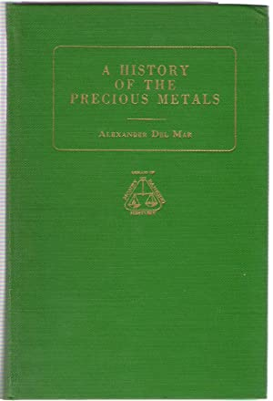 A History of the Precious Metals from the Earliest Times to the Present: Del Mar, Alex