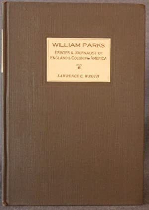 WILLIAM PARKS: PRINTER AND JOURNALIST OF ENGLAND AND COLONIAL AMERICA, With a List of the Issues ...