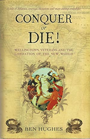 CONQUER OR DIE! Wellington's Veterans and the Liberation of the New World.