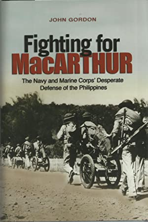 FIGHTING FOR MacARTHUR: The Navy and Marine Corps' Desperate Defense of the Philippines.
