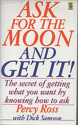 Ask for the Moon and Get It: The Secret of Getting What You Want by Knowing How to Ask
