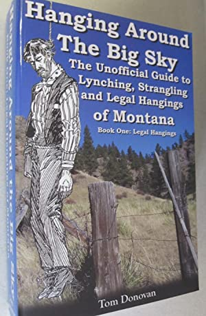 Hanging Around the Big Sky: The Unofficial Guide to Lynching, Strangling and Legal Hangings of Mo...