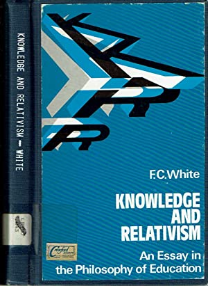 Knowledge And Relativism : an essay in the philosophy of education: White, F C