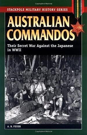 AUSTRALIAN COMMANDOS: THEIR SECRET WAR AGAINST THE JAPANESE IN WWII