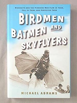 Birdmen, Batmen, and Skyflyers : Wingsuits and the Pioneers Who Flew in Them, Fell in Them, and P...