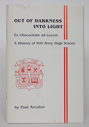 Out of Darkness Into Light: Ex Obscuritte Ad Lucem - A History of Port Perry High School