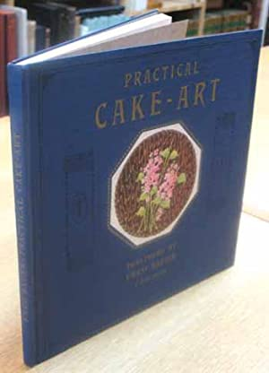 Practical Cake-Art: The most useful and helpful book on cake decorating art published. Illustrated ...