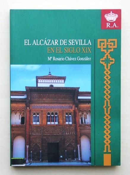 EL ALCAZAR DE SEVILLA EN EL SIGLO XIX - CHAVEZ GONZALEZ, Mª Rosario