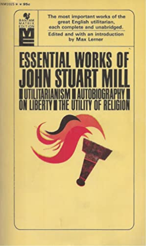 Essential Works of John Stuart Mill Utilitarianism Autobiography on Liberty the Utility of Religion.