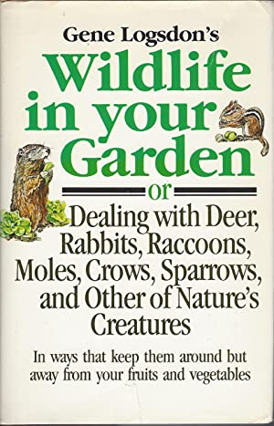 Gene Logsdon's Wildlife in Your Garden Or Dealing With Deer, Rabbits, Raccoons, Moles, Crows, Spa...