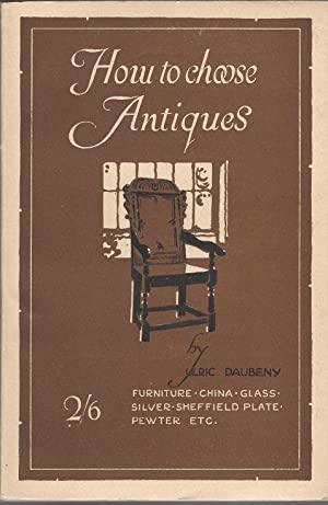How To Choose Antiques: Furniture, China, Glass, Silver, Sheffield Plate, Pewter Etc.