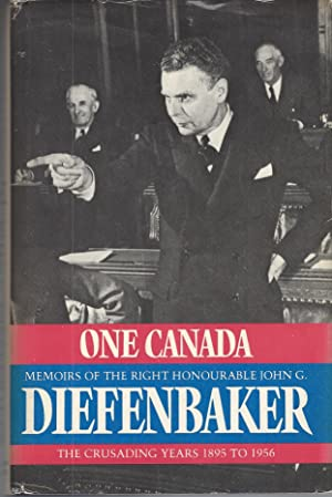 One Canada: Memoirs Of The Right Honourable John G Diefenbaker, The Crusading Years 1895 To 1956 ...